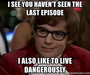 Austin Power - I see you haven't seen the last episode I also like to live dangerously