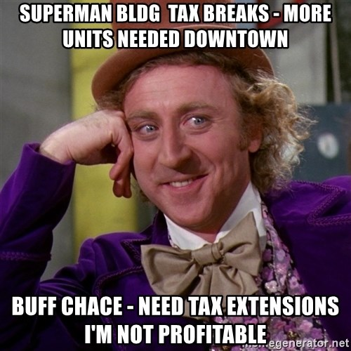 Willy Wonka - superman bldg  tax breaks - more units needed downtown Buff chace - need tax extensions i'm not profitable