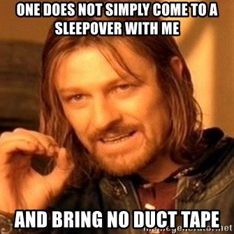 One Does Not Simply - one does not simply come to a sleepover with me and bring no duct tape