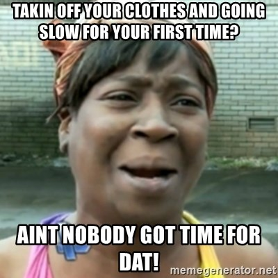 aint nobody got time fo dat - takin off your clothes and going slow for your first time? aint nobody got time for dat!
