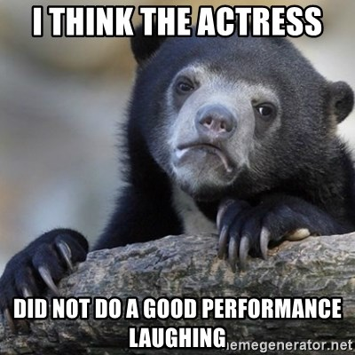 Confession Bear - I think the actress did not do a good performance laughing