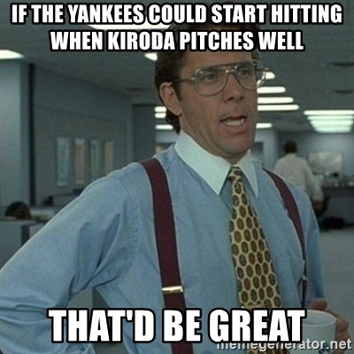 Yeah that'd be great... - If the Yankees could start hitting when Kiroda pitches well That'd be great