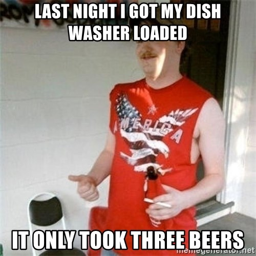 Redneck Randal - Last night I got my dish washer loaded it only took three beers