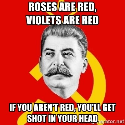 Stalin Says - Roses are red,                 violets are red if you aren't red, you'll get shot in your head