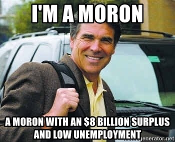 Rick Perry - I'm A Moron A Moron With An $8 Billion Surplus And Low Unemployment