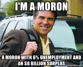 Rick Perry - I'm A Moron A Moron With 6% Unemployment And An $8 Billion Surplus