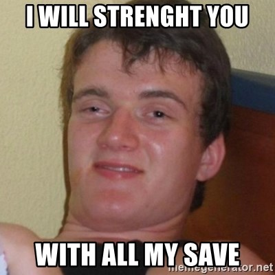 Really highguy - I will strenght you with all my save
