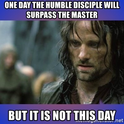 but it is not this day - one day the humble disciple will surpass the master but it is not this day
