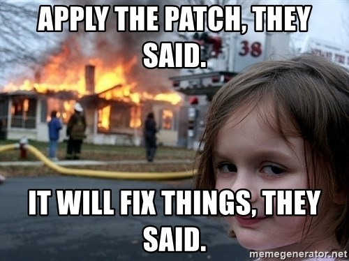 Disaster Girl - Apply the Patch, they said. it will fix things, they said.