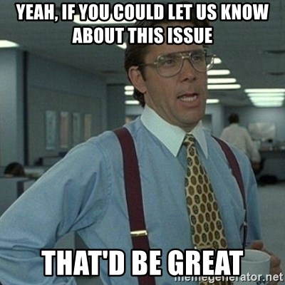 Yeah that'd be great... - yeah, if you could let us know about this issue that'd be great