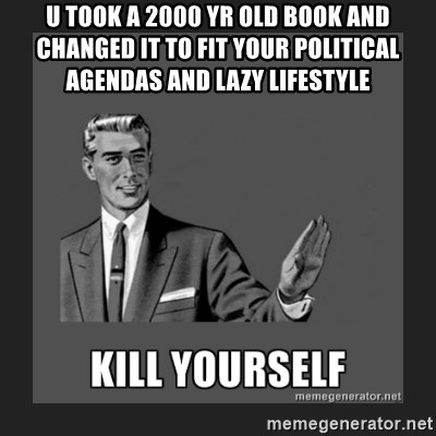 kill yourself guy - u took a 2000 yr old book and changed it to fit your POLITICAL agendas and lazy LIFESTYLE