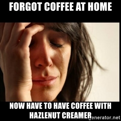 First World Problems - forgot coffee at home now have to have coffee with hazlenut creamer