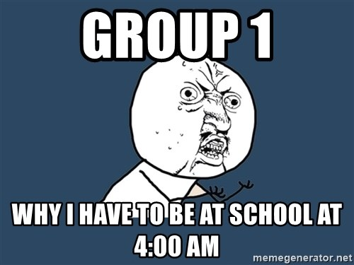 Y U No - GROUP 1 Why I have to be at school at 4:00 AM