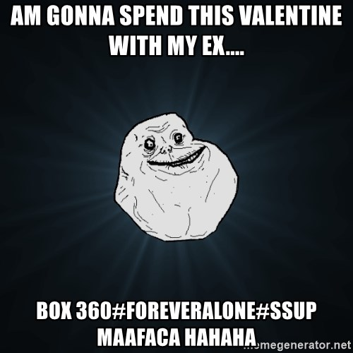 Forever Alone - AM GONNA SPEND THIS VALENTINE WITH MY EX.... BOX 360#FOREVERALONE#SSUP MAAFACA HAHAHA
