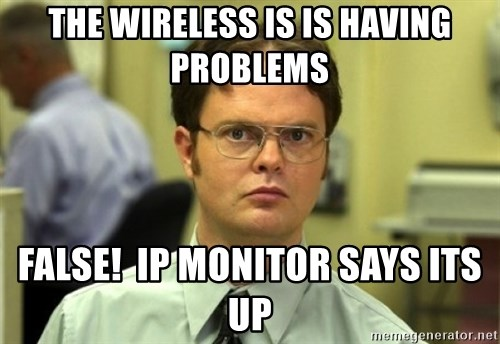 Dwight Meme - the wireless is is having problems FALSE!  Ip monitor says its up