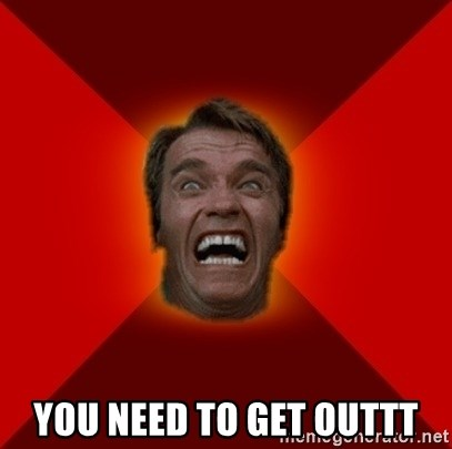 Angry Arnold -  YOU NEED TO GET OUTTT