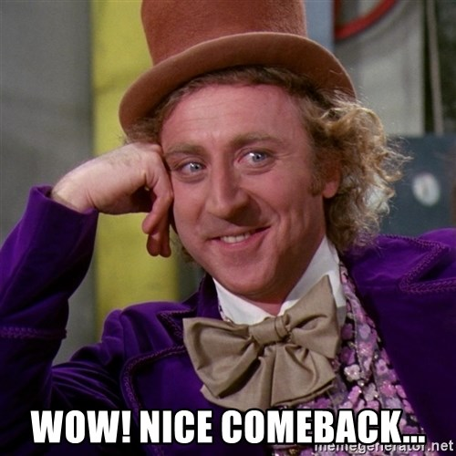 Willy Wonka -  Wow! Nice comeback...