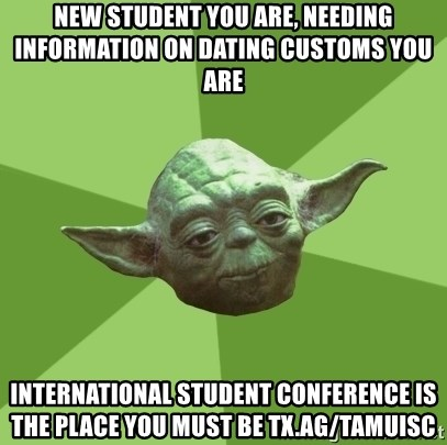 Advice Yoda Gives - New student you are, needing information on dating customs you are International student conference is the place you must be tx.ag/tamuisc