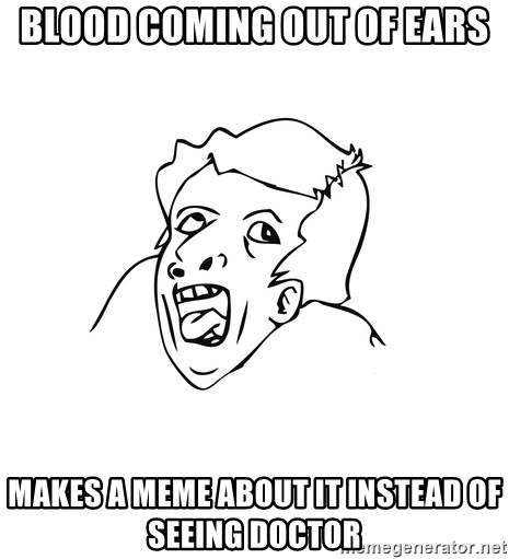 genius rage meme - blood coming out of ears makes a meme about it instead of seeing doctor