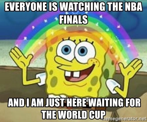 Spongebob - everyone is watching the NBA finals  and I am just here waiting for the world cup