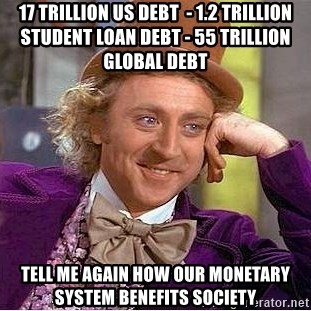 Willy Wonka - 17 Trillion US Debt  - 1.2 Trillion Student Loan Debt - 55 Trillion GLOBAL debt tell me again how our monetary system benefits society