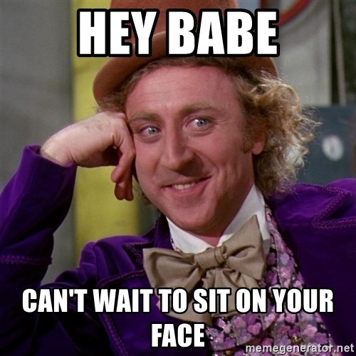 Willy Wonka - Hey babe Can't wait to sit on your face