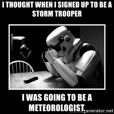 Sad Trooper - I thought when I signed up to be a storm trooper I was going to be a meteorologist.