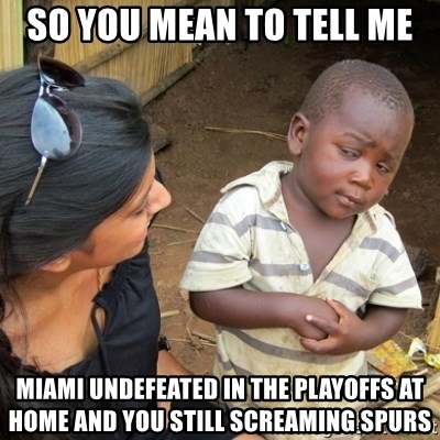 Skeptical 3rd World Kid - SO YOU MEAN TO TELL ME MIAMI UNDEFEATED IN THE PLAYOFFS AT HOME AND YOU STILL SCREAMING SPURS