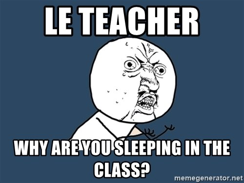 Y U No - le Teacher  Why are You sleeping in The class?