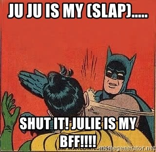 batman slap robin - ju ju is my (slap)..... shut it! Julie is my bff!!!!