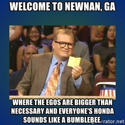 drew carey - Welcome to Newnan, GA Where the egos are bigger than necessary and everyone's Honda sounds like a bumblebee.