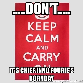 Keep Calm - .....DON'T..... It's CHIEF Inno Fourie's BornDay