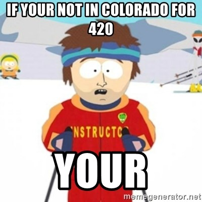 Bad time ski instructor 1 - If your not in Colorado for 420 Your