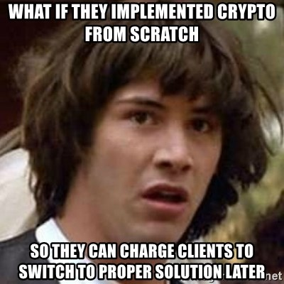 Conspiracy Keanu - what if they implemented crypto from scratch so they can charge clients to switch to proper solution later