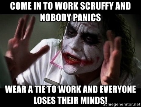 joker mind loss - Come in to work scruffy and nobody panics Wear a tie to work and everyone loses their minds!