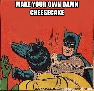 batman slap robin - Make your own damn cheesecake