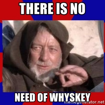 Obi Wan - there is no need of whyskey