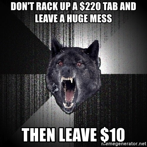 Insanity Wolf - Don't rack up a $220 tab and leave a huge mess then leave $10
