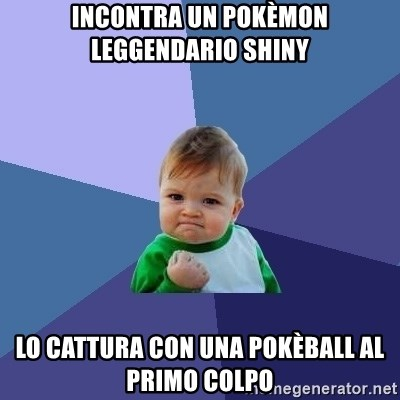 Success Kid - Incontra un pokèmon leggendario shiny lo cattura con una pokèball al primo colpo