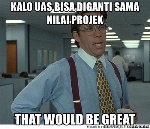 That would be great - Kalo UAS bisa diganti sama nilai projek that would be great