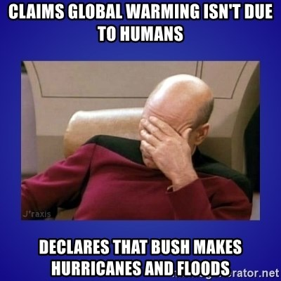 Picard facepalm  - Claims global warming isn't due to humans declares that bush makes hurricanes and floods