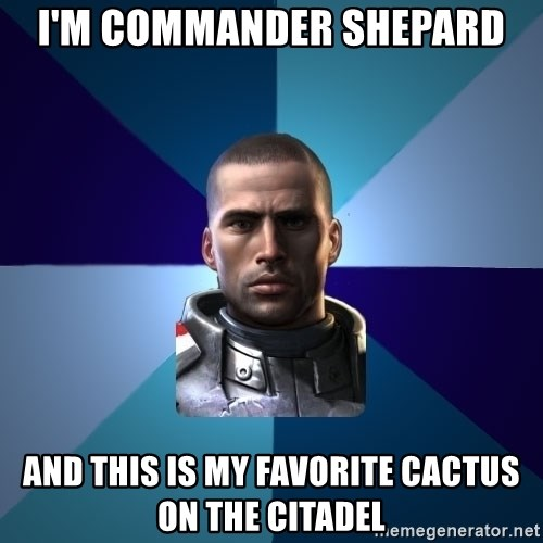 Blatant Commander Shepard - I'm Commander shepard and this is my favorite cactus on the citadel