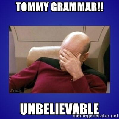 Picard facepalm  - Tommy grammar!! Unbelievable