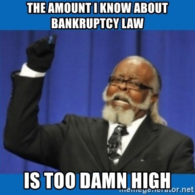 Too damn high - THE AMOUNT I KNOW ABOUT BANKRUPTCY LAW IS TOO DAMN HIGH