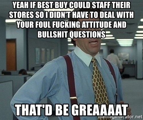 Office Space That Would Be Great - yeah if best buy could staff their stores so I didn't have to deal with your foul fucking attitude and bullshit questions that'd be greaaaat