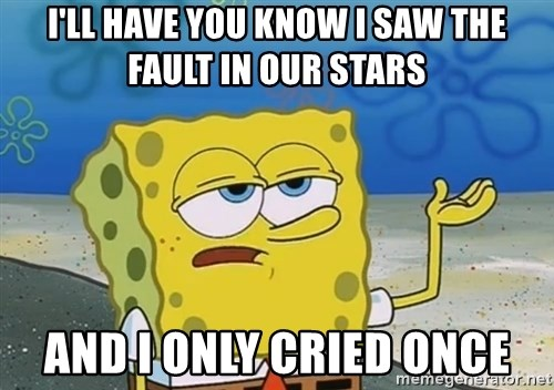 I'll have you know Spongebob - I'll have you know I saw The Fault In Our Stars And I only cried once