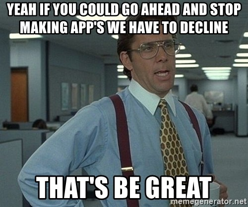 Office Space That Would Be Great - Yeah if you could go ahead and stop making app's we have to decline that's be great