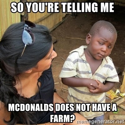 skeptical black kid - So you're telling me McDonalds does not have a farm?
