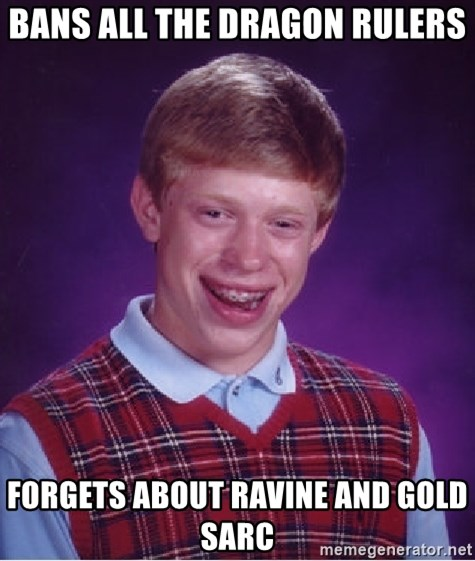 Bad Luck Brian - Bans all the Dragon rulers Forgets about Ravine and Gold Sarc