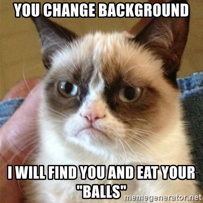 "Grumpy Cat  - YOU CHANGE BACKGROUND I WILL FIND YOU AND EAT YOUR ""BALLS"""